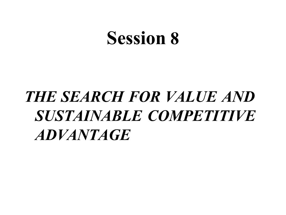 Session 8 THE SEARCH FOR VALUE AND SUSTAINABLE COMPETITIVE ADVANTAGE