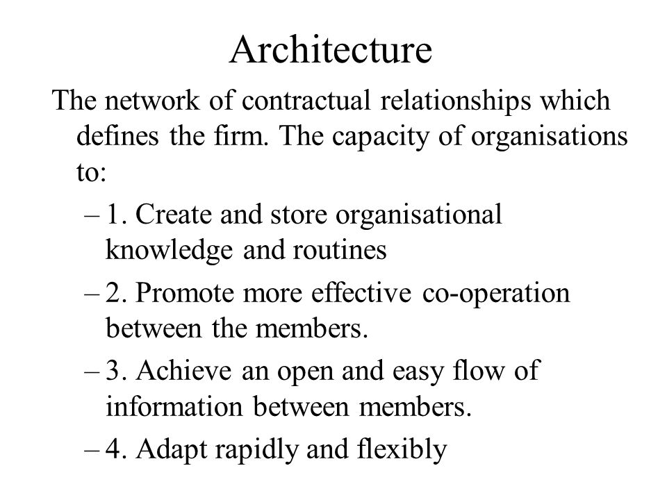 Architecture The network of contractual relationships which defines the firm. The capacity of organisations to: