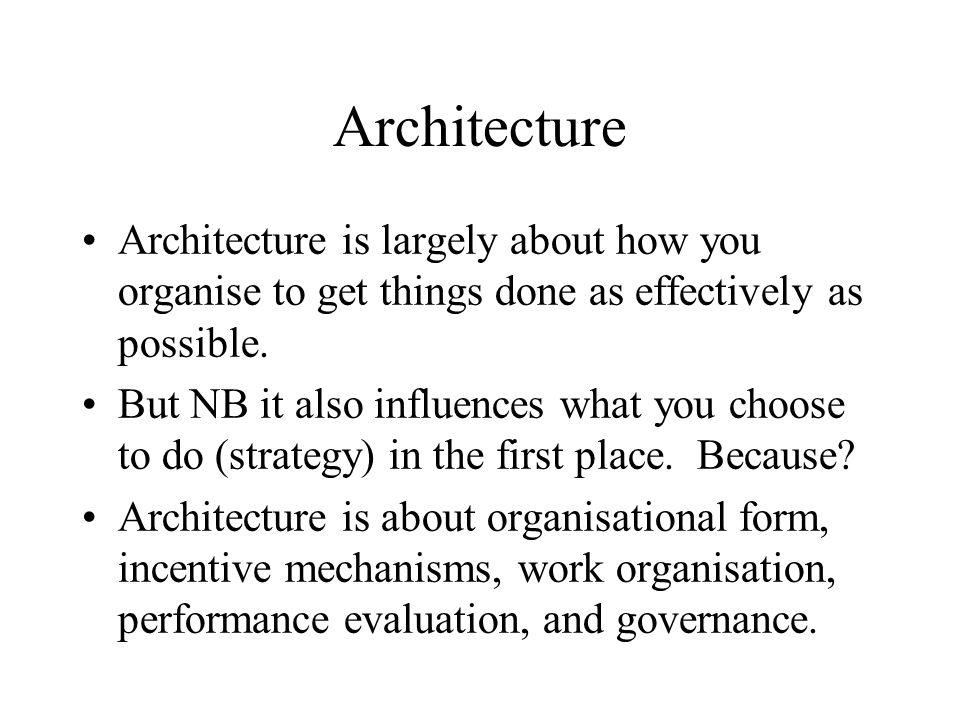 Architecture Architecture is largely about how you organise to get things done as effectively as possible.