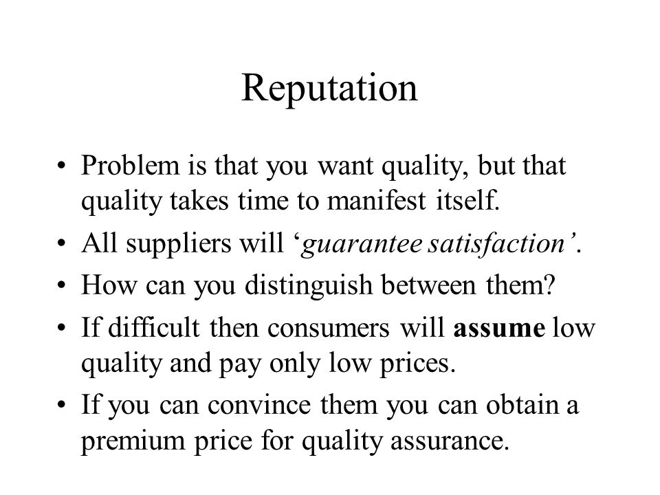 Reputation Problem is that you want quality, but that quality takes time to manifest itself. All suppliers will 'guarantee satisfaction'.