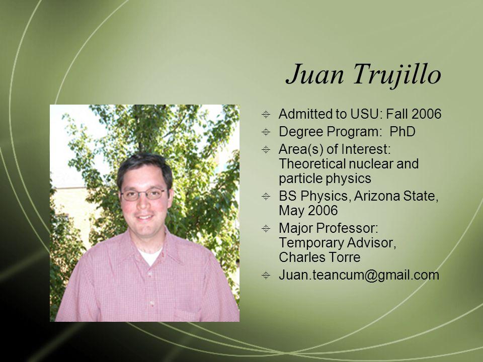 Juan Trujillo Admitted to USU: Fall 2006 Degree Program: PhD