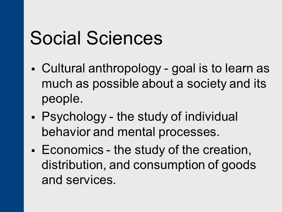 Social Sciences Cultural anthropology - goal is to learn as much as possible about a society and its people.