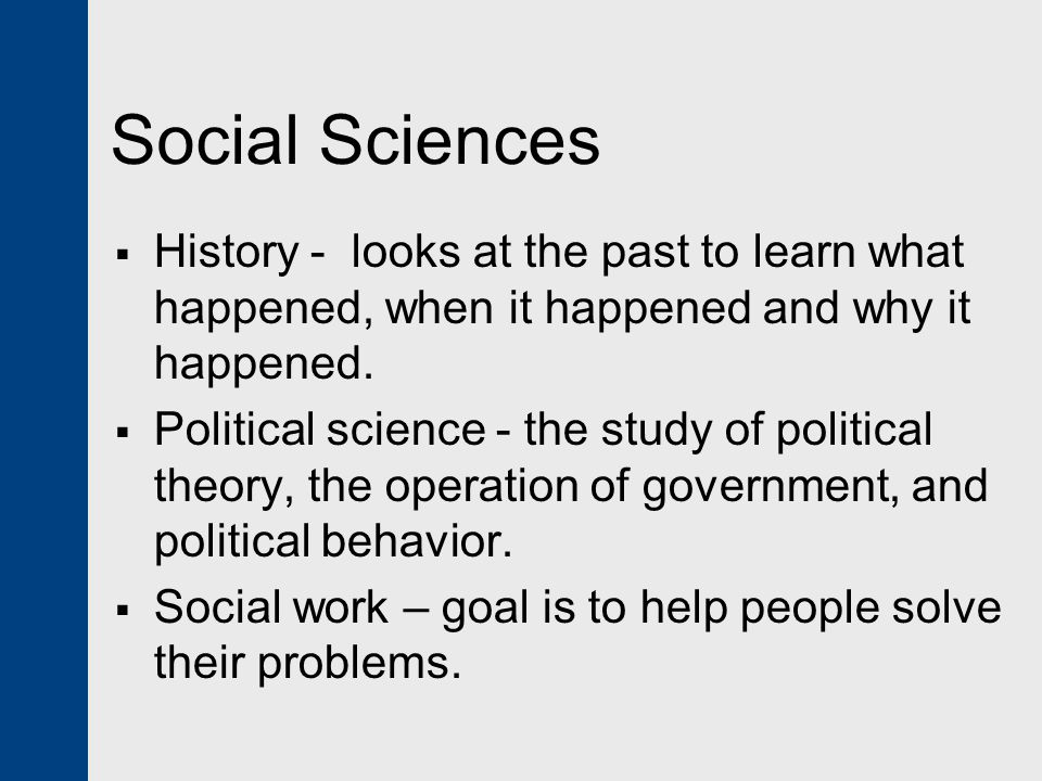 Social Sciences History - looks at the past to learn what happened, when it happened and why it happened.
