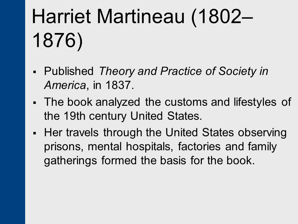 Harriet Martineau (1802–1876) Published Theory and Practice of Society in America, in 1837.
