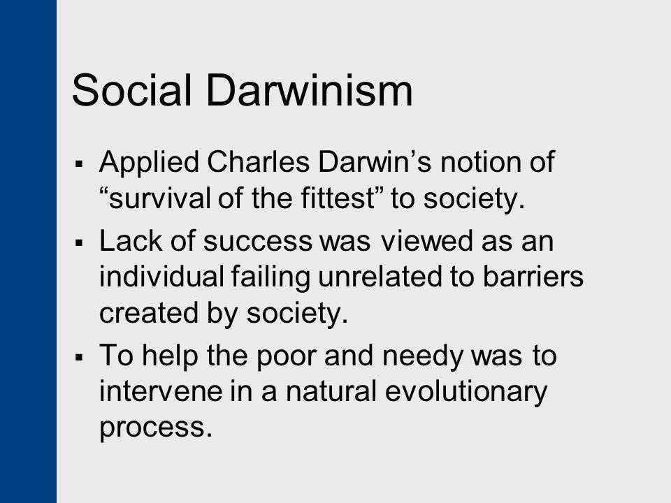 Social Darwinism Applied Charles Darwin's notion of survival of the fittest to society.