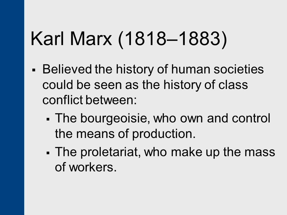 Karl Marx (1818–1883) Believed the history of human societies could be seen as the history of class conflict between: