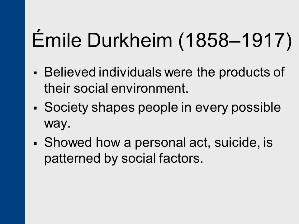 Émile Durkheim (1858–1917) Believed individuals were the products of their social environment. Society shapes people in every possible way.