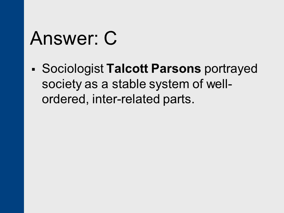 Answer: C Sociologist Talcott Parsons portrayed society as a stable system of well-ordered, inter-related parts.