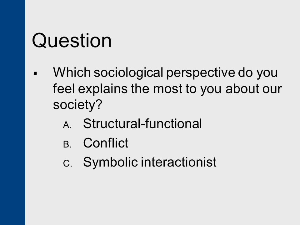 Question Which sociological perspective do you feel explains the most to you about our society Structural-functional.