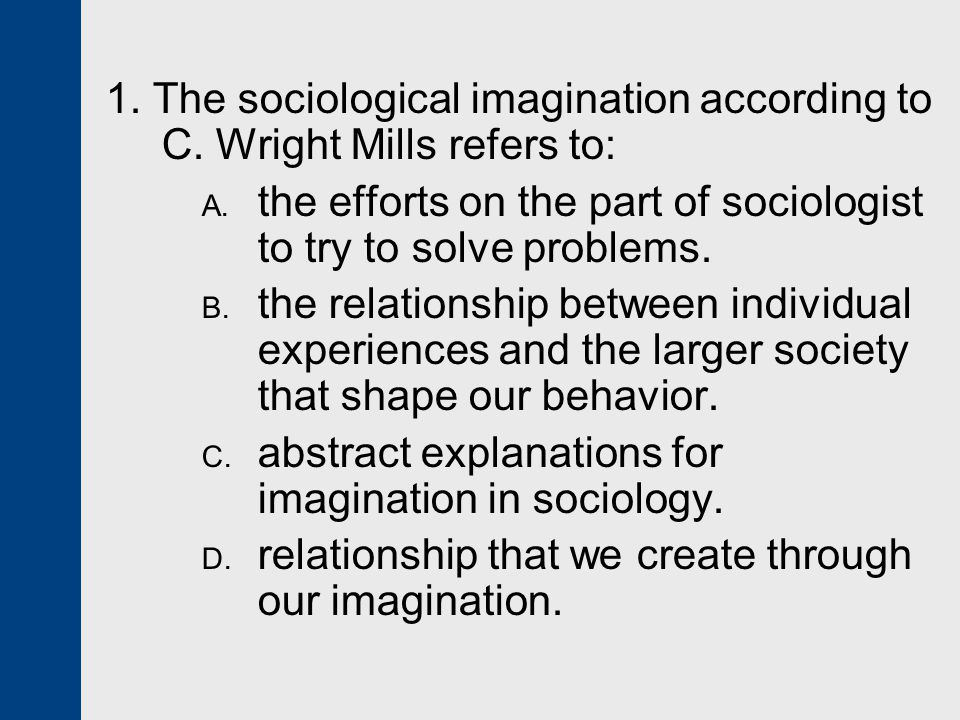 1. The sociological imagination according to C. Wright Mills refers to: