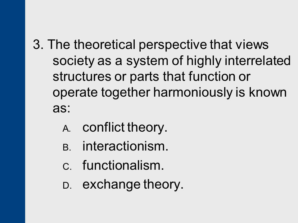 3. The theoretical perspective that views society as a system of highly interrelated structures or parts that function or operate together harmoniously is known as: