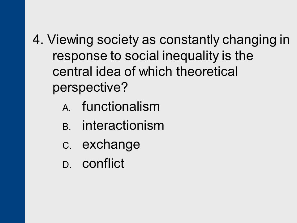 4. Viewing society as constantly changing in response to social inequality is the central idea of which theoretical perspective