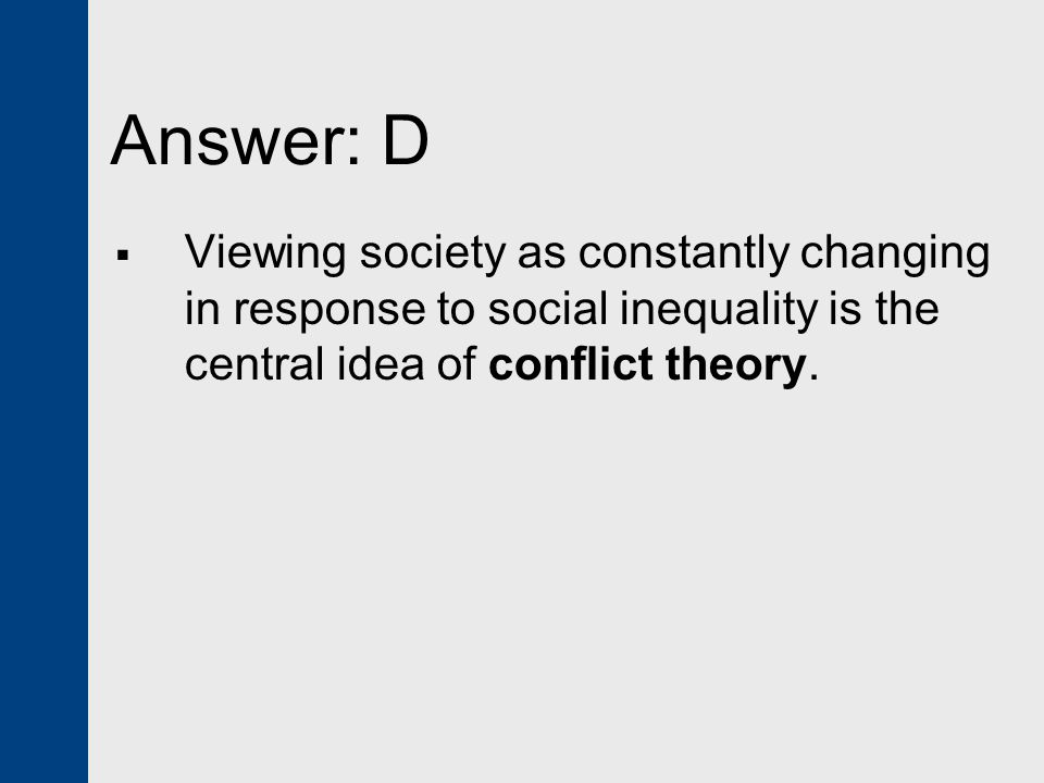 Answer: D Viewing society as constantly changing in response to social inequality is the central idea of conflict theory.