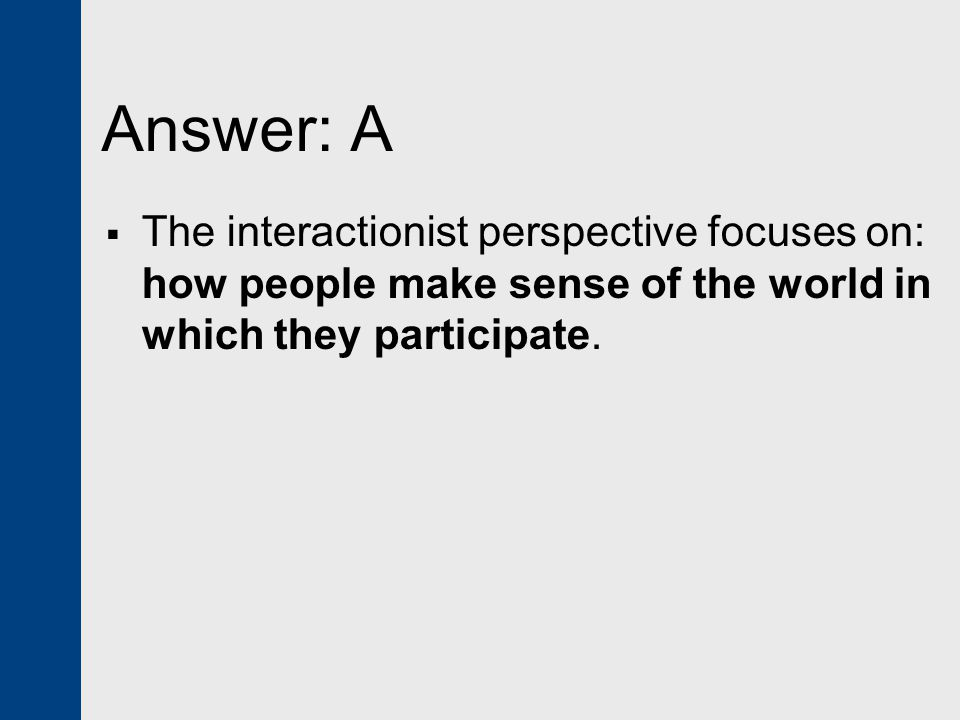 Answer: A The interactionist perspective focuses on: how people make sense of the world in which they participate.