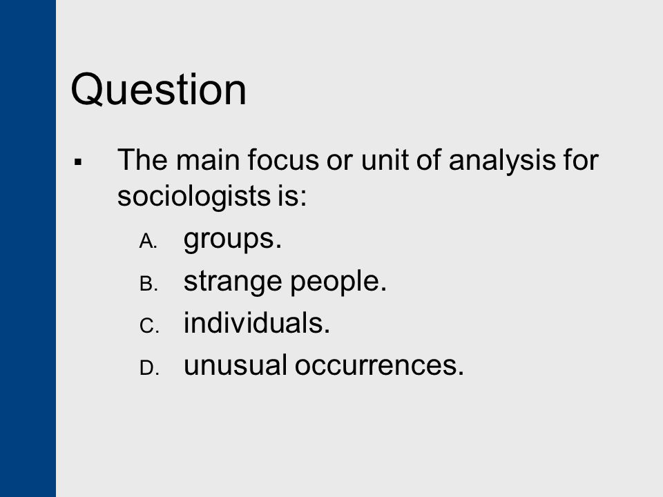 Question The main focus or unit of analysis for sociologists is: