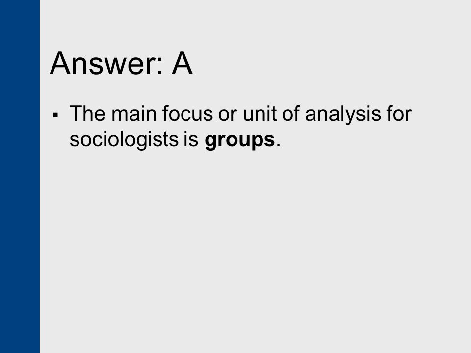 Answer: A The main focus or unit of analysis for sociologists is groups.