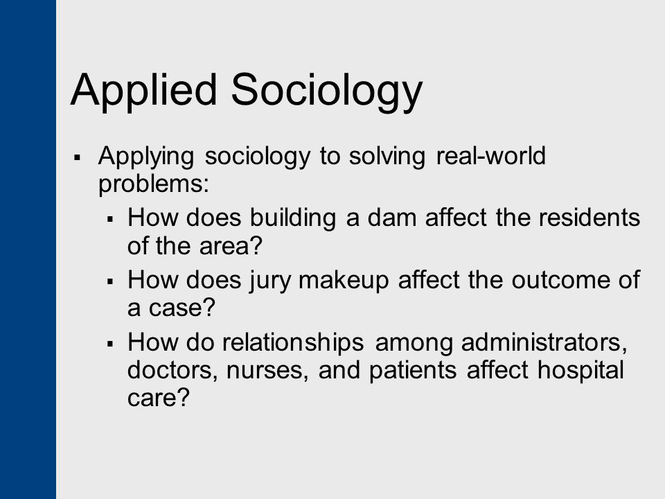 Applied Sociology Applying sociology to solving real-world problems: