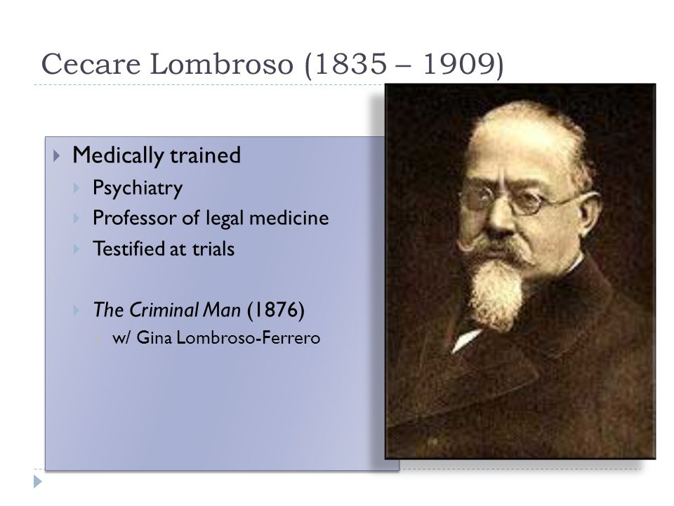 Cecare Lombroso (1835 – 1909) Medically trained Psychiatry