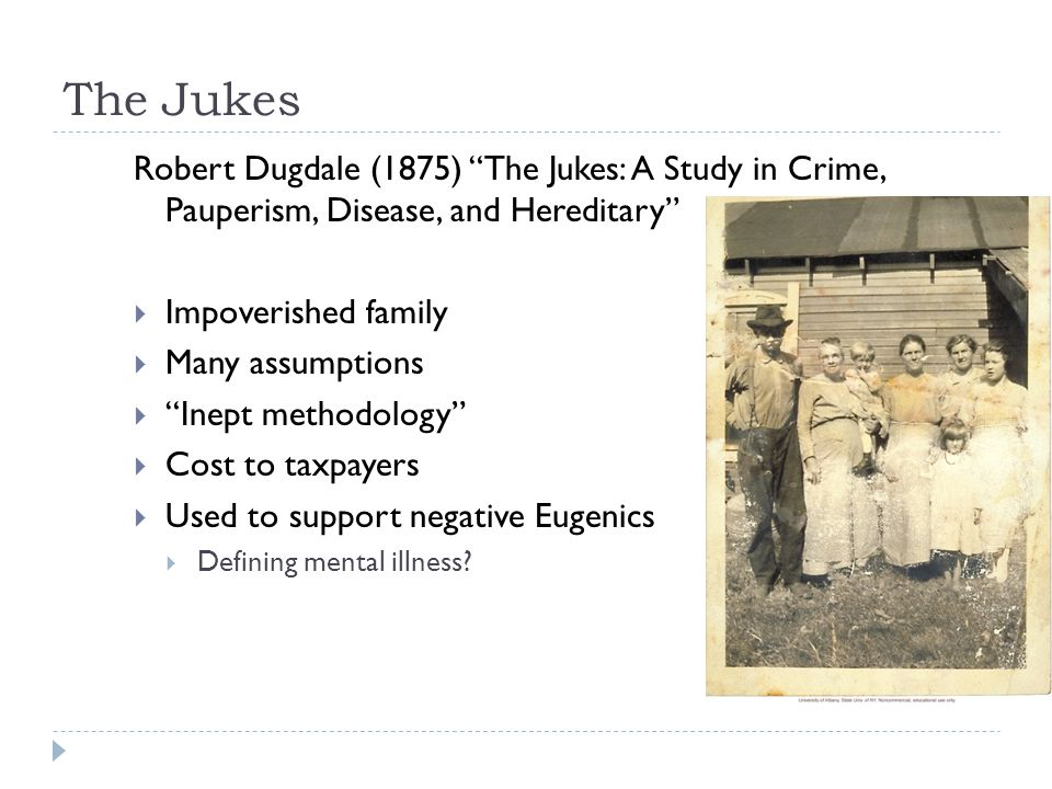 The Jukes Robert Dugdale (1875) The Jukes: A Study in Crime, Pauperism, Disease, and Hereditary Impoverished family.