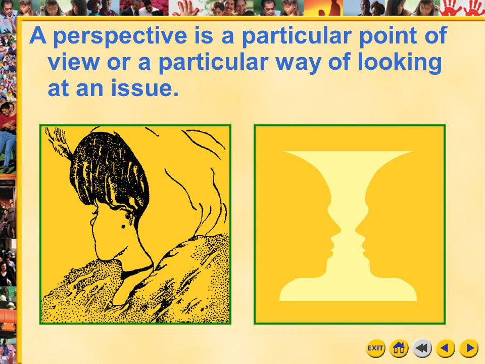 A perspective is a particular point of view or a particular way of looking at an issue.