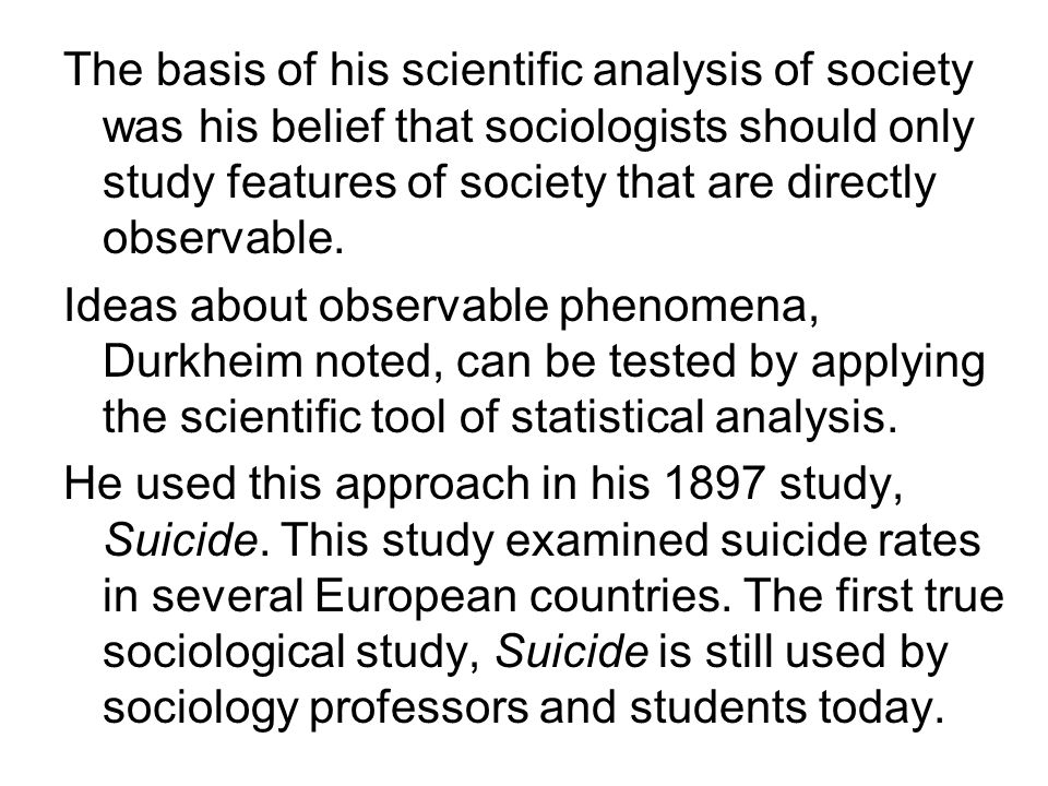 The basis of his scientific analysis of society was his belief that sociologists should only study features of society that are directly observable.