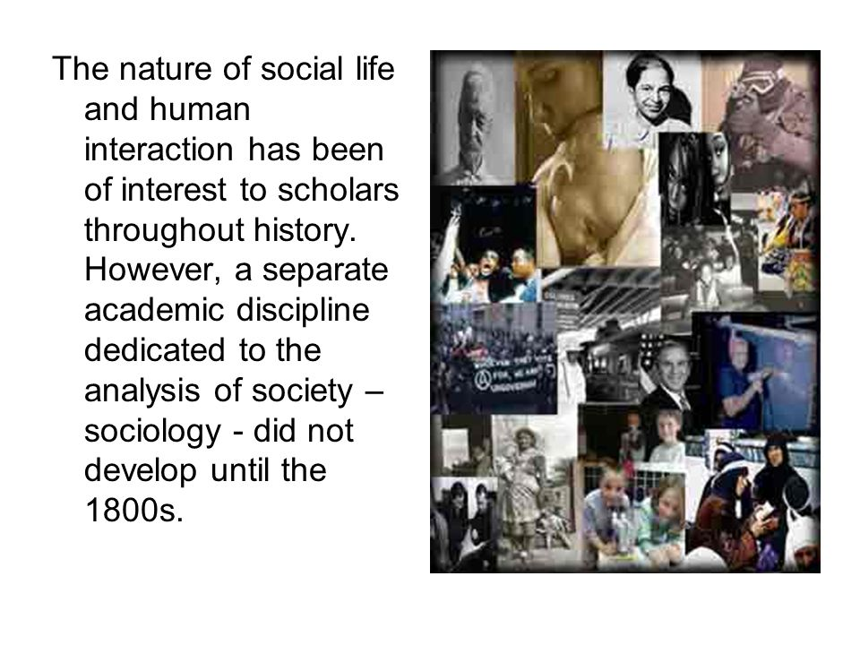 The nature of social life and human interaction has been of interest to scholars throughout history.