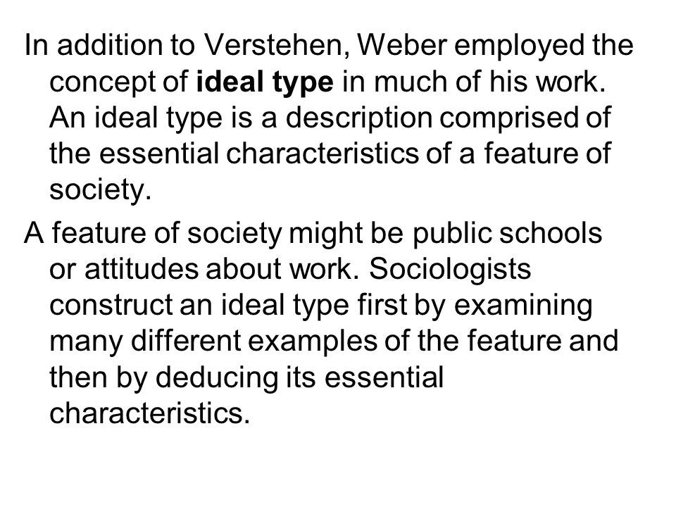 In addition to Verstehen, Weber employed the concept of ideal type in much of his work. An ideal type is a description comprised of the essential characteristics of a feature of society.