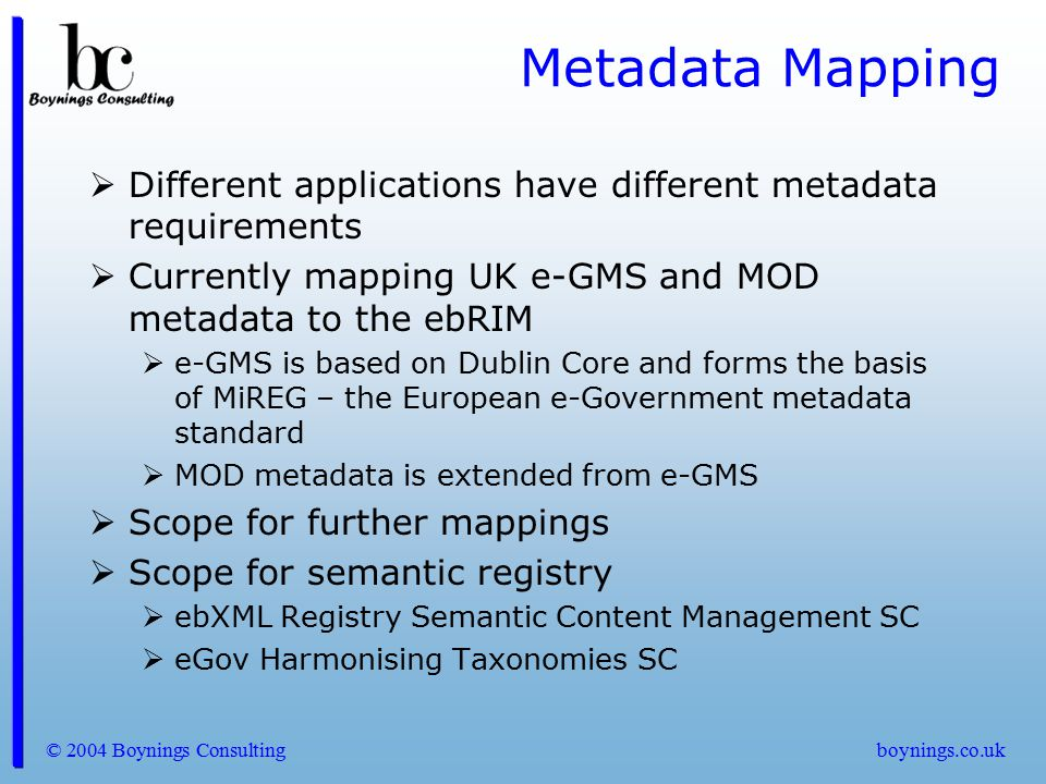 Metadata Mapping Different applications have different metadata requirements. Currently mapping UK e-GMS and MOD metadata to the ebRIM.