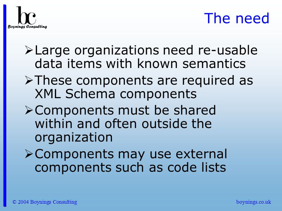 The need Large organizations need re-usable data items with known semantics. These components are required as XML Schema components.