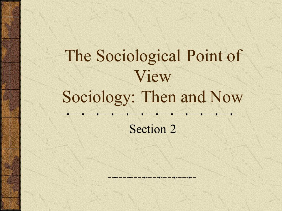 The Sociological Point of View Sociology: Then and Now