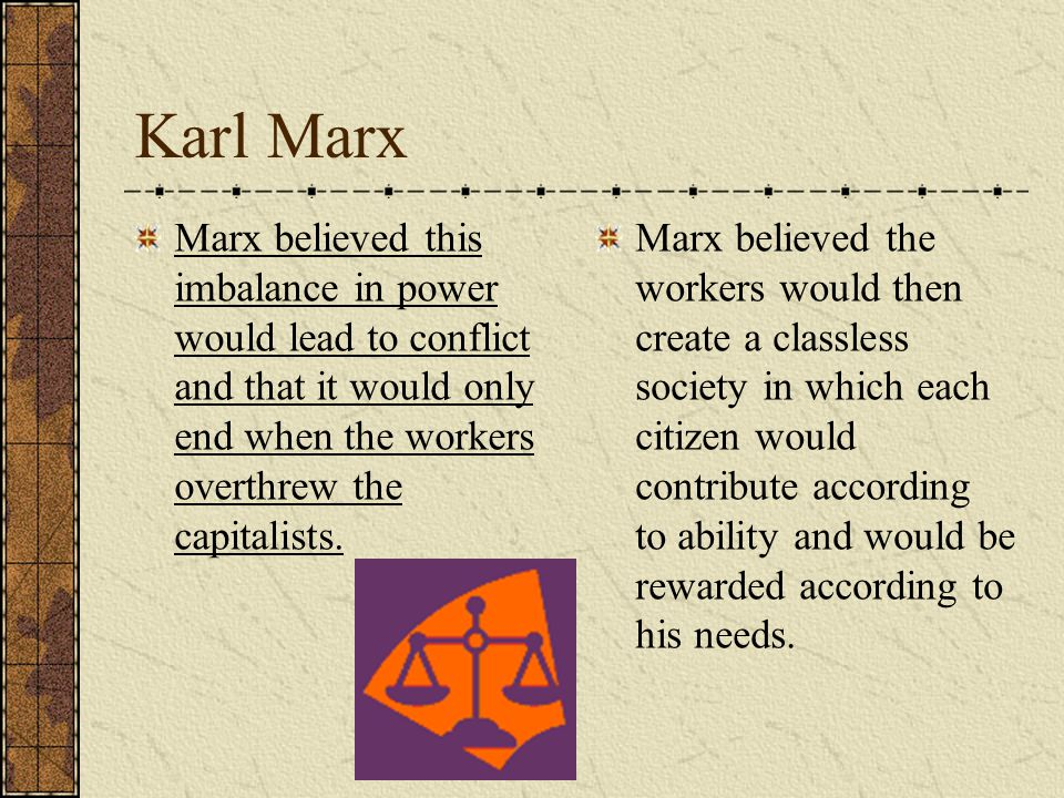Karl Marx Marx believed this imbalance in power would lead to conflict and that it would only end when the workers overthrew the capitalists.