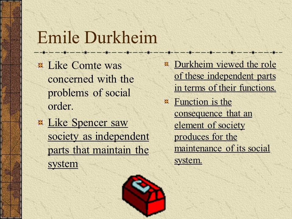 Emile Durkheim Like Comte was concerned with the problems of social order. Like Spencer saw society as independent parts that maintain the system.