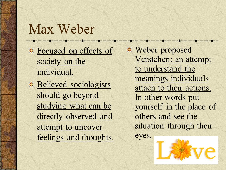 Max Weber Focused on effects of society on the individual.