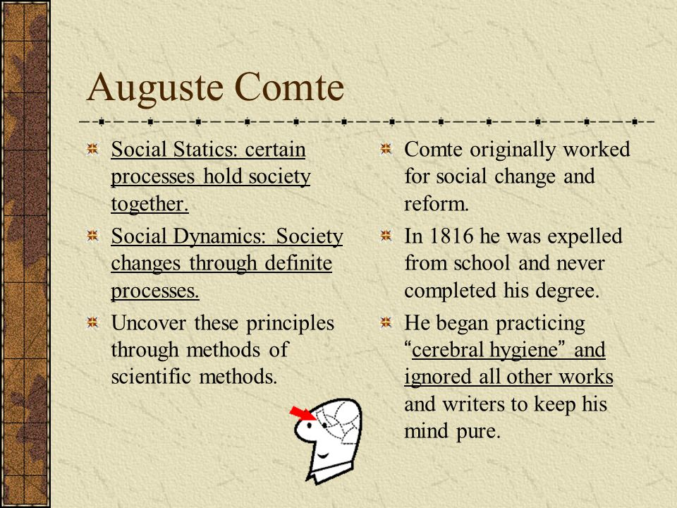 Auguste Comte Social Statics: certain processes hold society together.