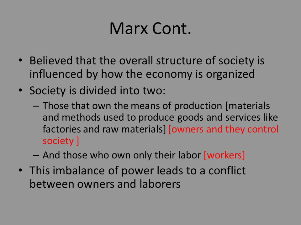 Marx Cont. Believed that the overall structure of society is influenced by how the economy is organized.