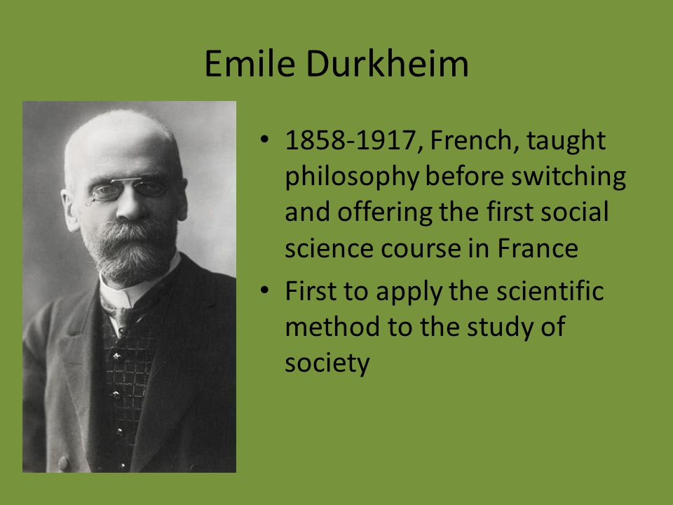 Emile Durkheim 1858-1917, French, taught philosophy before switching and offering the first social science course in France.