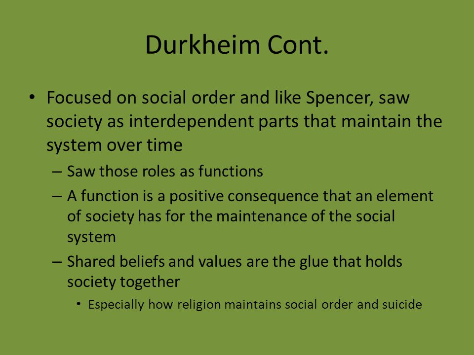 Durkheim Cont. Focused on social order and like Spencer, saw society as interdependent parts that maintain the system over time.