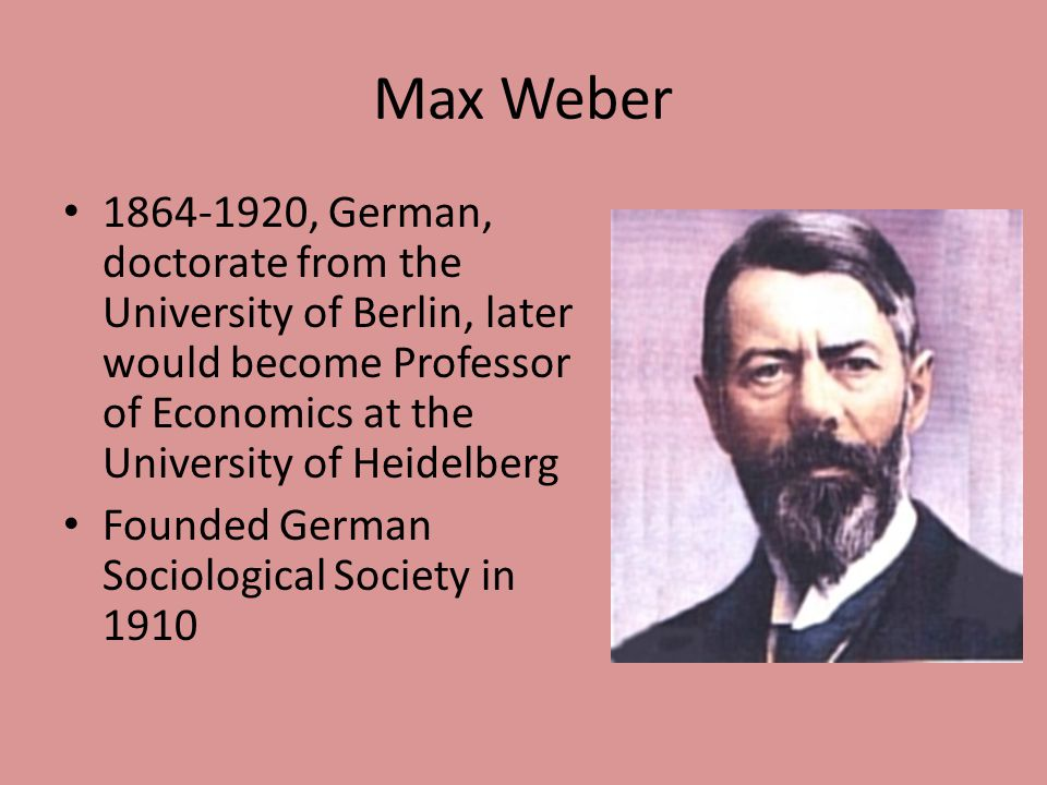 Max Weber 1864-1920, German, doctorate from the University of Berlin, later would become Professor of Economics at the University of Heidelberg.