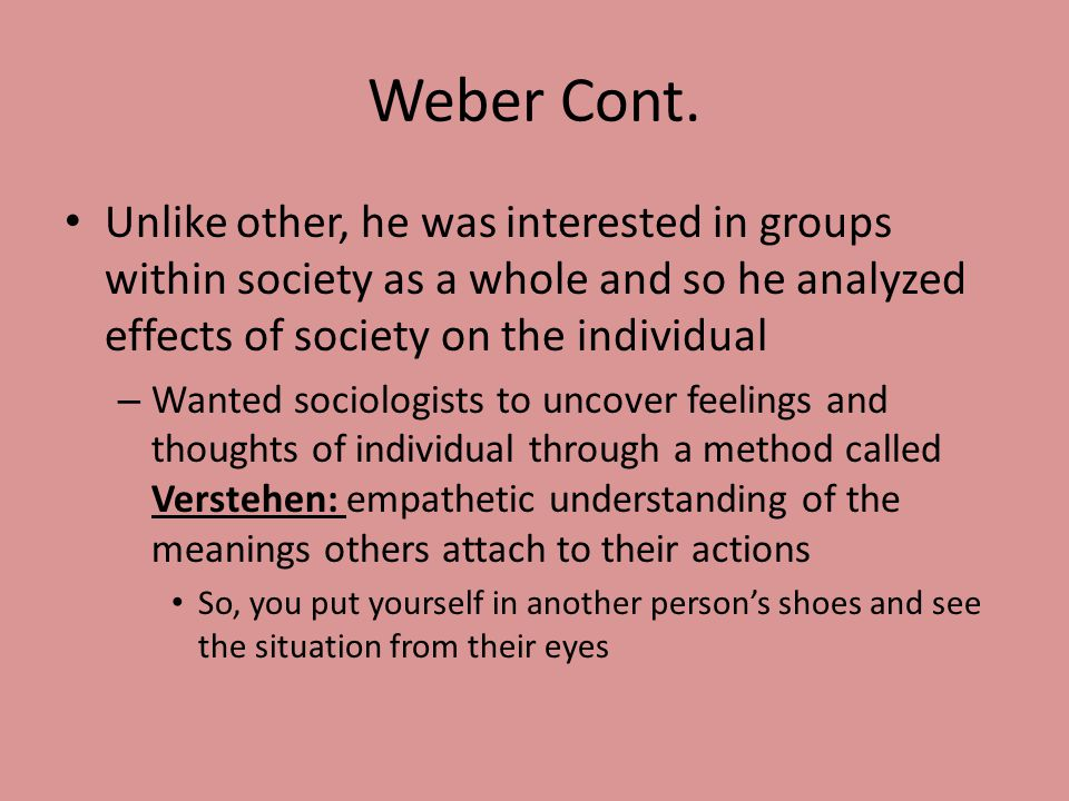 Weber Cont. Unlike other, he was interested in groups within society as a whole and so he analyzed effects of society on the individual.