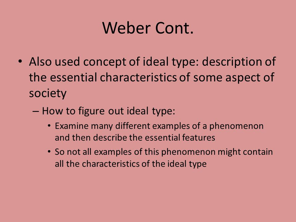 Weber Cont. Also used concept of ideal type: description of the essential characteristics of some aspect of society.