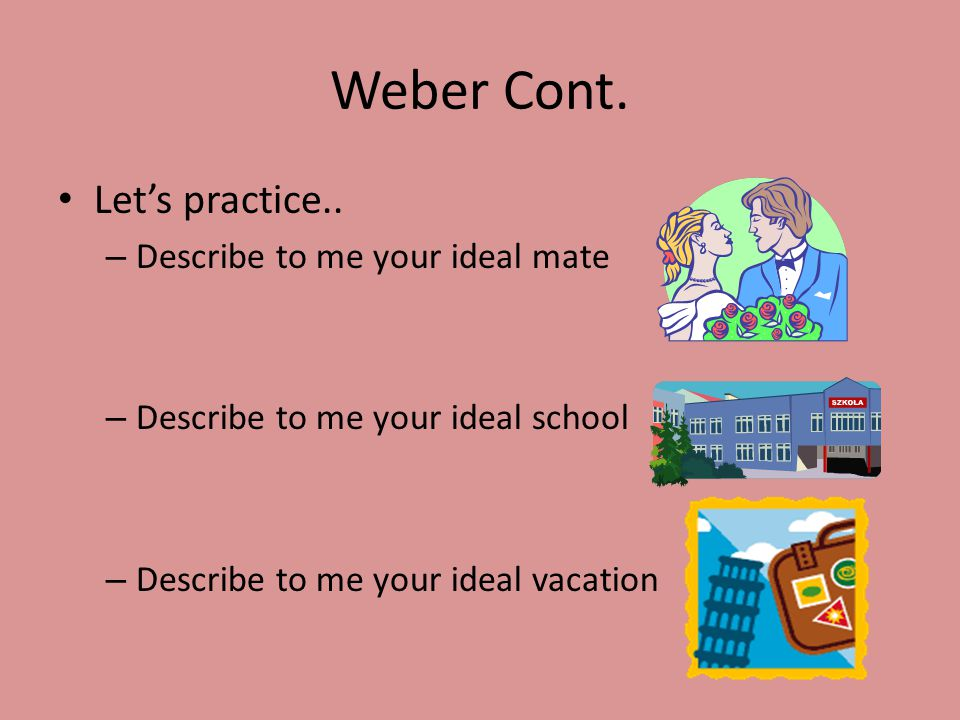 Weber Cont. Let's practice.. Describe to me your ideal mate