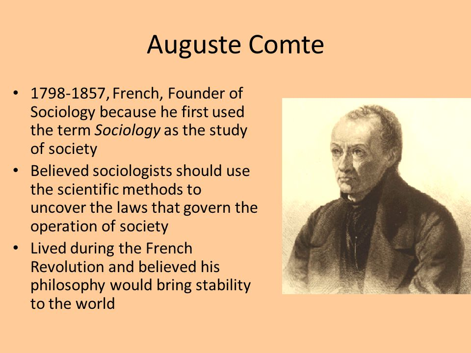 Auguste Comte 1798-1857, French, Founder of Sociology because he first used the term Sociology as the study of society.