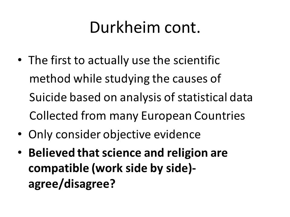 Durkheim cont. The first to actually use the scientific