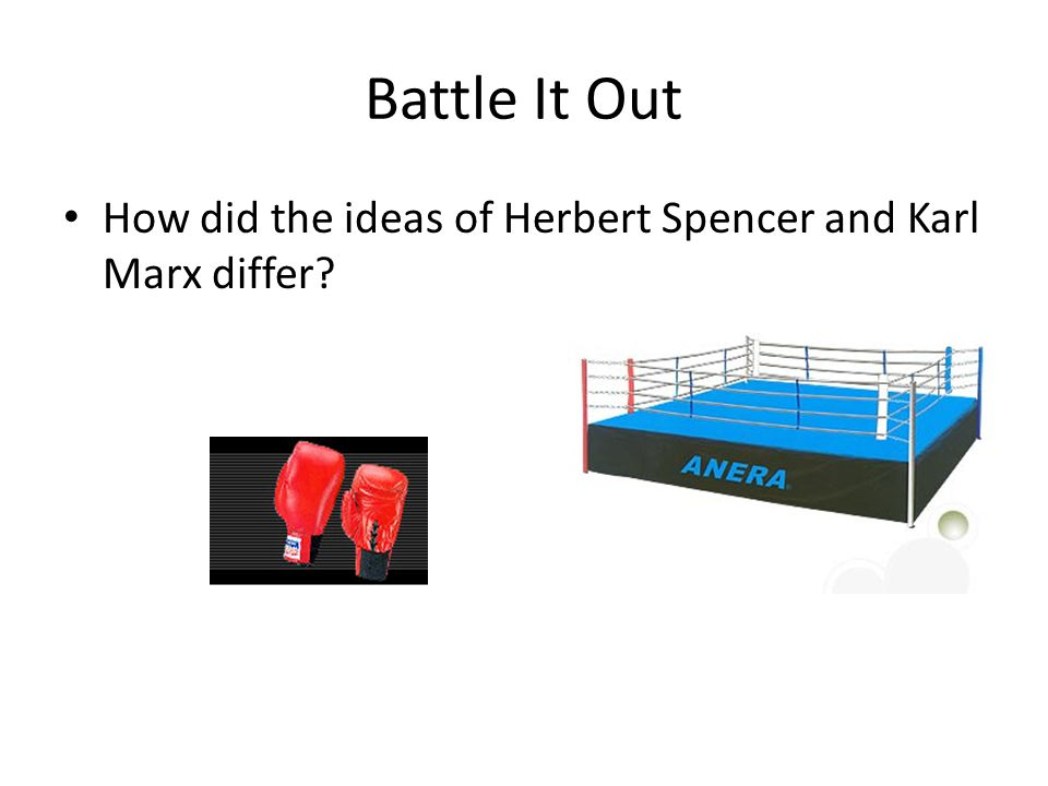 Battle It Out How did the ideas of Herbert Spencer and Karl Marx differ