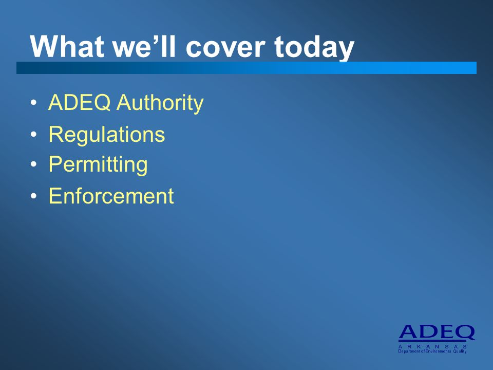 What we'll cover today ADEQ Authority Regulations Permitting