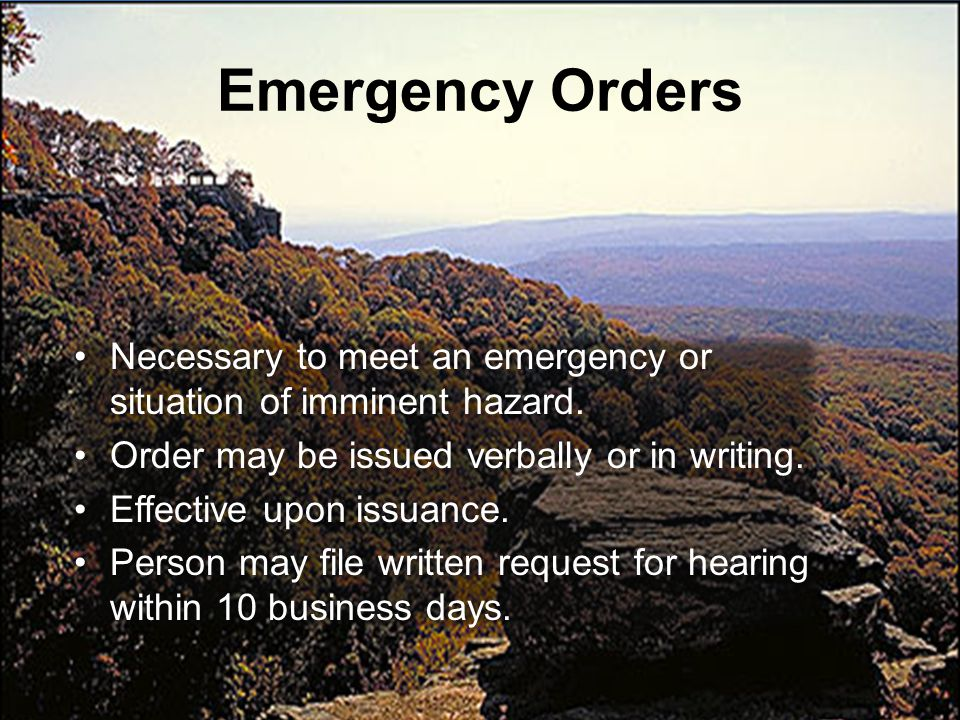 Emergency Orders Necessary to meet an emergency or situation of imminent hazard. Order may be issued verbally or in writing.