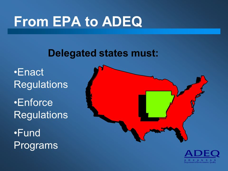 From EPA to ADEQ Delegated states must: Enact Regulations