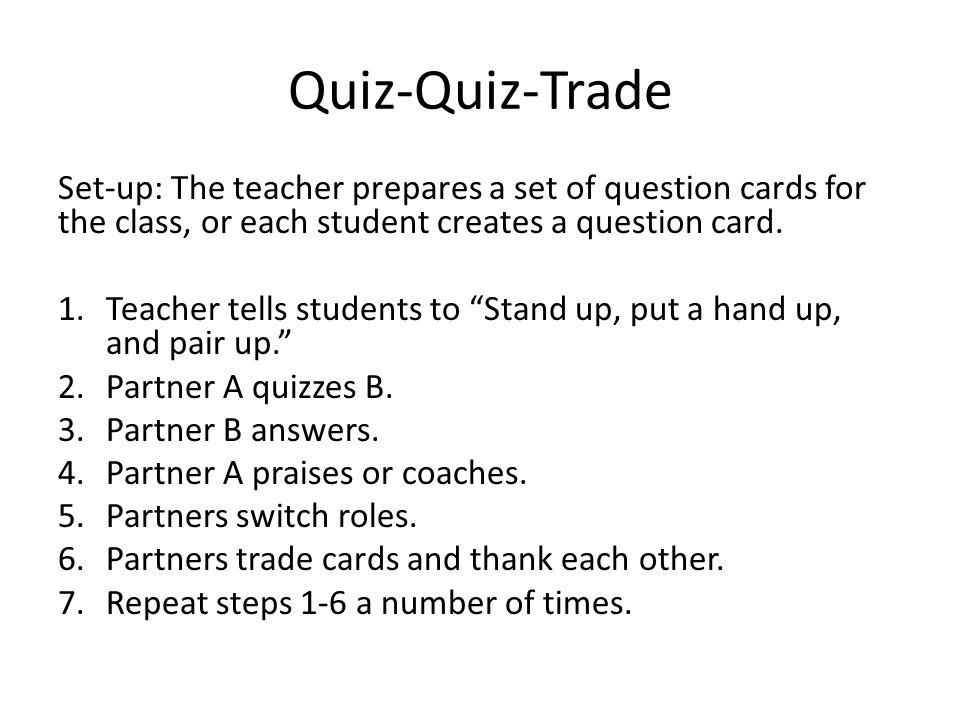 Quiz-Quiz-Trade Set-up: The teacher prepares a set of question cards for the class, or each student creates a question card.