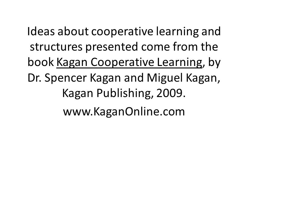 Ideas about cooperative learning and structures presented come from the book Kagan Cooperative Learning, by Dr. Spencer Kagan and Miguel Kagan, Kagan Publishing, 2009.