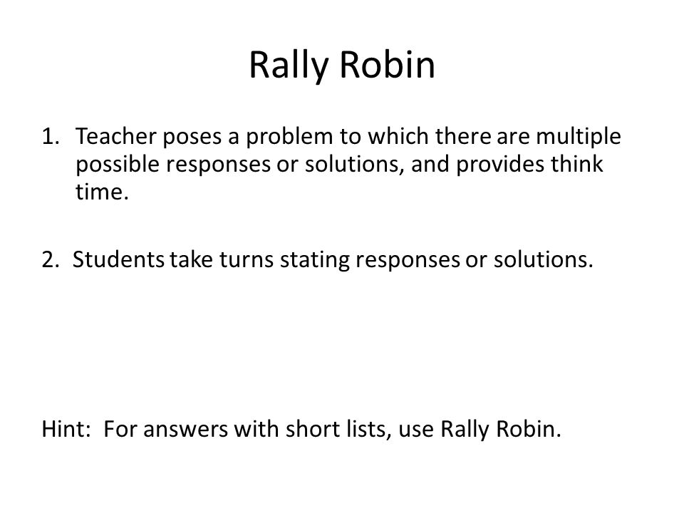 Rally Robin Teacher poses a problem to which there are multiple possible responses or solutions, and provides think time.